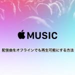 【Apple Music】配信曲をオフラインでも再生可能にする方法